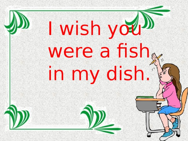 I wish you were a fish in my dish.