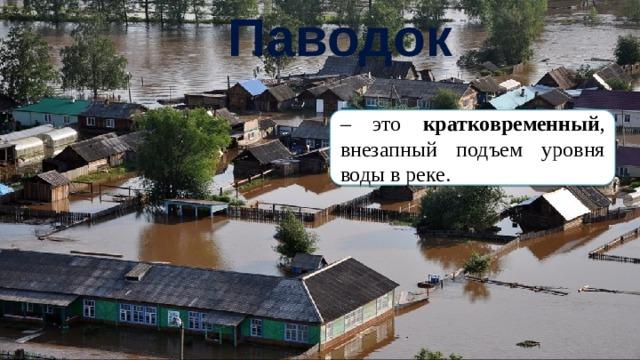Паводок – это кратковременный , внезапный подъем уровня воды в реке.